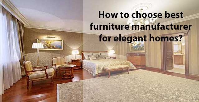 how to choose best furniture manufacturers best furniture manufacturers